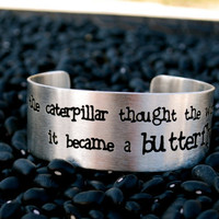 Rustic Cuff - 'Just when the caterpillar thought the world was over, it became a butterfly.' Etched Quote on a silver cuff