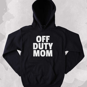 Mom Hoodie Off Duty Mom Clothing Sarcastic Sarcasm Mother Gift Tumblr Sweatshirt