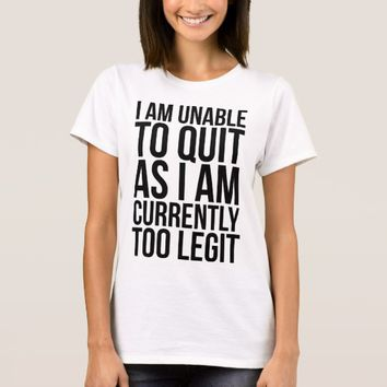 Unable To Quit Too Legit T-Shirt