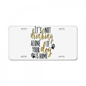IT'S NOT DRINKING ALONE IF YOUR DOG IS HOME License Plate