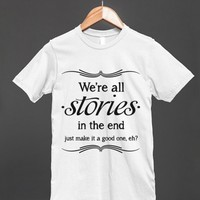 We're All Stories In The End - just make it a good one, eh? -  Doctor Who Quote Shirt for women and men - Many styles available