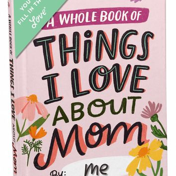 A Whole Book of Things I Love About Mom Journal - Fill in the Love Journal