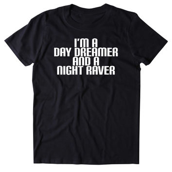 I'm A Day Dreamer And A Night Raver Shirt Smoke Partying Raving Rave Festival T-shirt
