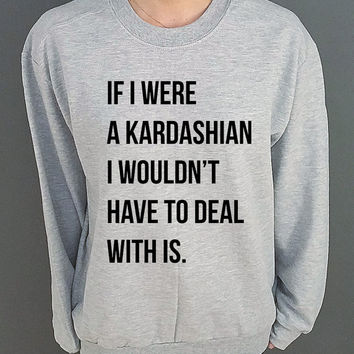 If I were a Kardashian I wouldn't have to deal with this  Unisex Sweatshirt Jumper Sweater