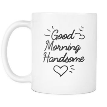 Good morning handsome White 11oz Mug Cup