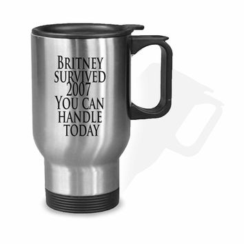 Britney survived 2007 You Can Handle Today Stainless Mug