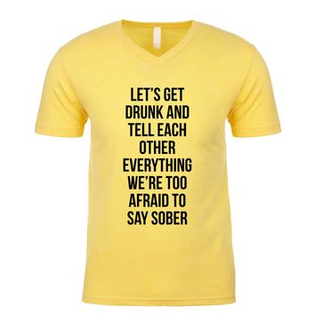 Lets Get Drunk And Tell Each Other Everything We're Too Afraid To Say Sober Men's V Neck