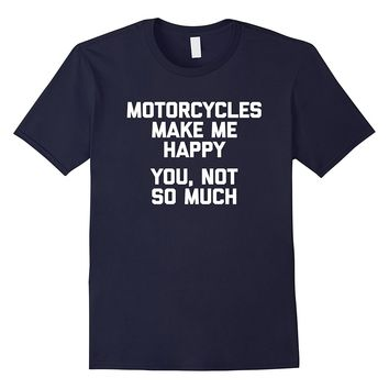 Motorcycles Make Me Happy- You Not So Much T-Shirt funny tee