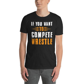 Short-Sleeve Unisex T-Shirt ~ if you want to compete wrestle ~ custom black tee ~ wrestler art