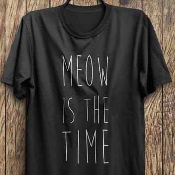 Meow T shirt, Meow is the time t shirt , Funny cat Tops, Meow Tops  instagram shirts, tumblr shirts, fashion tops, rad tops