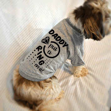 Daddy Put A Ring On It Dog T-Shirt. Marriage Proposal Idea. Small Pet Clothes. Gift for Wedding Engagement.