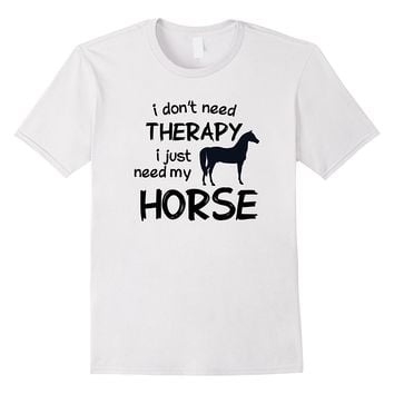 I Don't Need Therapy I Just Need My Horse White Funny Horse Shirt