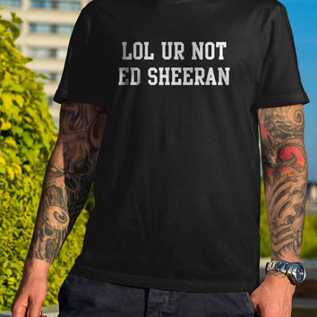 Lol Ur Not Ed Sheeran Funny Black and White Shirt Men or Women Shirt Unisex Size V2