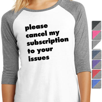 Please Cancel My Subscription To Your Issues Shirt - Ladies 3/4-Sleeve Raglan DM136L