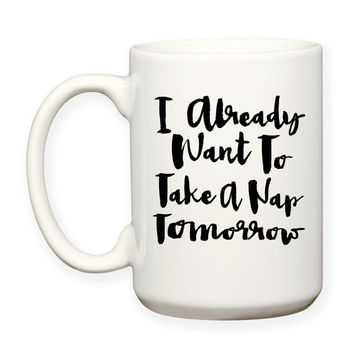 I Already Want To Take A Nap Tomorrow, Sleepy Coffee Humor, Typography 15 oz Coffee Mug Dishwasher Safe Microwave Safe