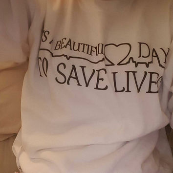 Its a beautiful day to save lives crew neck, it's a beautiful day to save lives sweatshirt, unisex