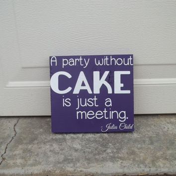 A Party Without Cake Is Just A Meeting Julia Child 8x8 Wood Sign
