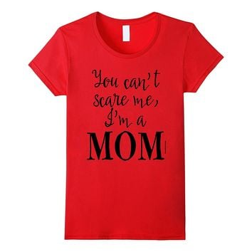 Mothers Day Tee You Cant Scare Me Im a MOM