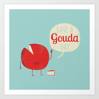 Have a Gouda Day Art Print by Muddybeats