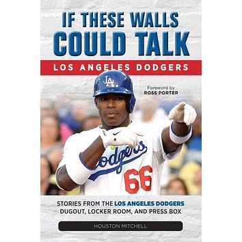 If These Walls Could Talk Los Angeles Dodgers: Stories from the Los Angeles Dodgers Dugout, Locker Room, and Press Box (If These Walls Could Talk)
