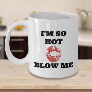 I'm So Hot Blow Me Coffee Mug-Best Funny Gift For Him Her Men Women Dad Mom Father Mother Boyfriend Girl Customized Mug Personalized Mug