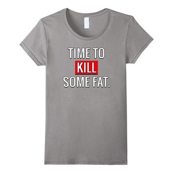 Time To Kill Some Fat T-Shirt Motivation Gym Fitness Shirt