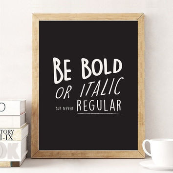 Be Bold Or Italic Never Regular, Black and White Print, Motivational Quote, Typography Art Print , Dorm Decor, Home Decor, Funny Print.