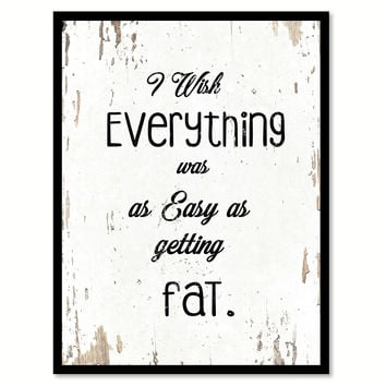 I Wish Everything Was As Easy As Getting Fat Quote Saying Home Decor Wall Art Gift Ideas 111772