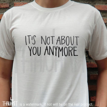 It's Not about You Anymore TShirt - Fashion Grunge Horror Hipster Tee Shirt Tee Shirts Size - S M L XL XXL 3XL