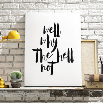 "Typographic print ""Well why the hell not""funny quote art Inspirational quote black and white wall art home decor dorm decor Instant Downlaod"