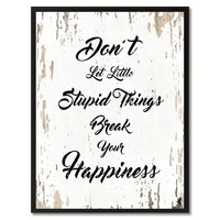 Don't let little stupid things break your happiness Inspirational Quote Saying Gift Ideas Home Decor Wall Art
