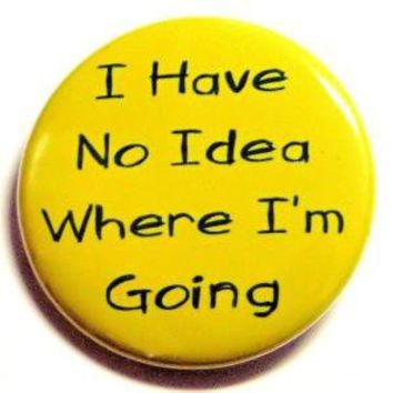 I Have No Idea Where I'm Going Button Pin Badge 1 by theangryrobot