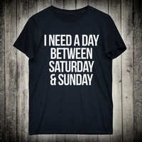 I Need A Day Between Saturday And Sunday Funny Work Gift Slogan Tee Tired Lazy Weekend Shirt Coworker Clothing