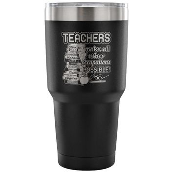 Travel Mug Teachers Make All Occupations Possible 30 oz Stainless Steel Tumbler