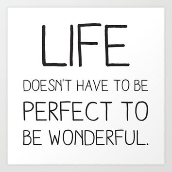 Life doesn't have to be perfect to be wonderful. Art Print by Sara Eshak