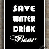 Inspirational Quote, Save Water Drink Beer Poster, Alcohol Liquor, Inspiring Typography Print, home decor, wall decor, 8x10, 11x14, 16x20