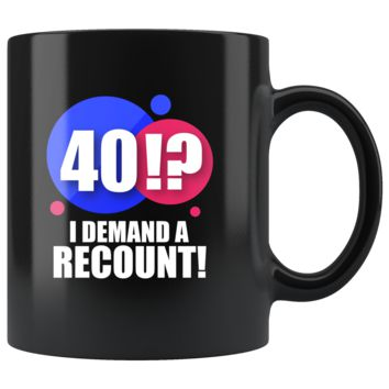 40!? I Demand A Recount, Funny 11oz. Ceramic Black Mug, 40th Birthday Gift