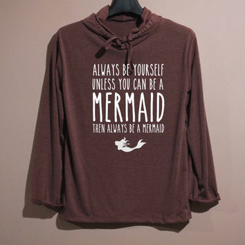 Always Be Yourself Unless You Can Be a Mermaid Shirt Long Sleeve Hoodie TShirt T Shirt Unisex - size S M L