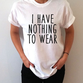 I have nothing to wear Unisex T-shirt for womens Tumblr Tshirt Sassy and Funny Girl T-shirt  hipster humor quote