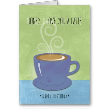 Honey Birthday, I Love You a Latte, Coffee Cup Greeting Card