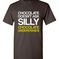 Chocolate Doesn't Ask Silly Chocolate Understands Shirt. Funny T-Shirts For All Ages. Ladies And Men's Unisex Style. Makes a Great Gift!