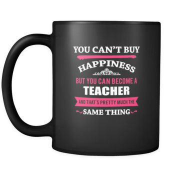 Teacher You can't buy happiness but you can become a Teacher and that's pretty much the same thing 11oz Black Mug