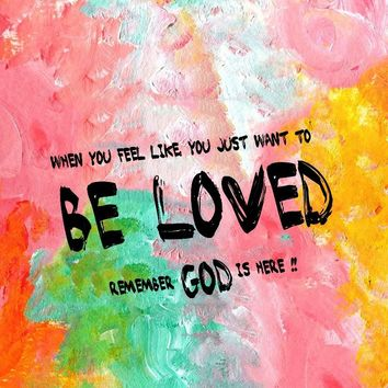 When you feel like you just want to be loved, remember God is here