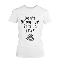 Don't Grow Up It's a Trap Women's Funny Tshirt Humorous Graphic White T Shirt