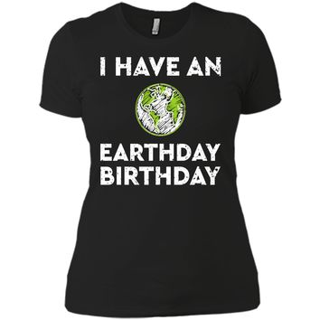 Earth Day Shirt 2018 I Have An Earth Day Birthday Gift Cute Next Level Ladies Boyfriend Tee