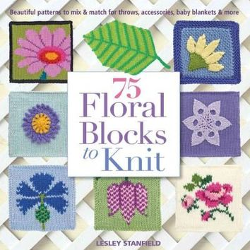 75 Floral Blocks To Knit: Beautiful Patterns to Mix & Match for Afghans, Throws, Baby Blankets, & More