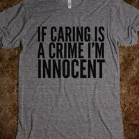 IF CARING IS A CRIME I'M INNOCENT