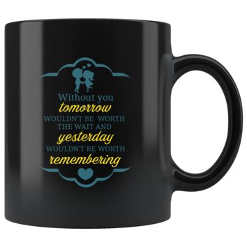 Without You Tomorrow Wouldn't Be Worth The Wait, Funny 11oz. Ceramic Black Mug, Couples Gift