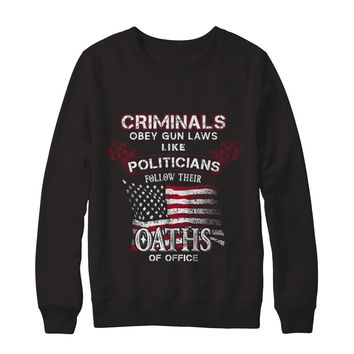 Criminals Obey Gun Laws Like Politicians Follow Their Oaths Of Office Sweatshirt