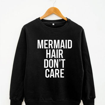 Mermaid Hair Don't Care Shirt Instagram Tumblr Fashion Mermaid Shirt Women Sweater Men Sweater Unisex Sweater Long Sleeve Sweater Tee Shirt